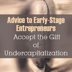 Early-Stage Entrepreneurs: Accept the Gift of Undercapitalization