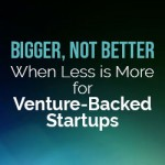 Bigger, Not Better — When Less is More for Venture-Backed Startups