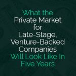 What The Private Market For Late-Stage, Venture-Backed Companies Will Look Like In Five Years