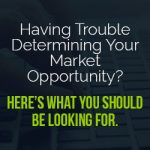 Having Trouble Determining Your Market Opportunity? Here's What You Should Be Looking For.