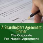 A Shareholders Agreement Primer: The Corporate Pre-Nuptial Agreement