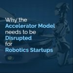 Why the Accelerator Model needs to be Disrupted for Robotics Startups