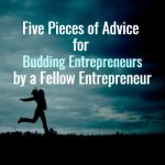 Five Pieces of Advice for Budding Entrepreneurs by a fellow Entrepreneur