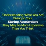 Understanding What You Are Giving to Your Startup Accelerators: They May be More Expensive Than You Think