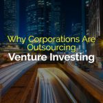 Why Corporations Are Outsourcing Venture Investing