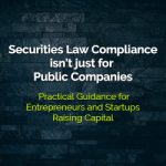 Securities Law Compliance isn't just for Public Companies — Practical Guidance for Entrepreneurs and Startups Raising Capital